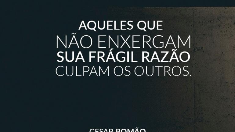 Aqueles que não enxergam sua frágil razão culpam os outros.