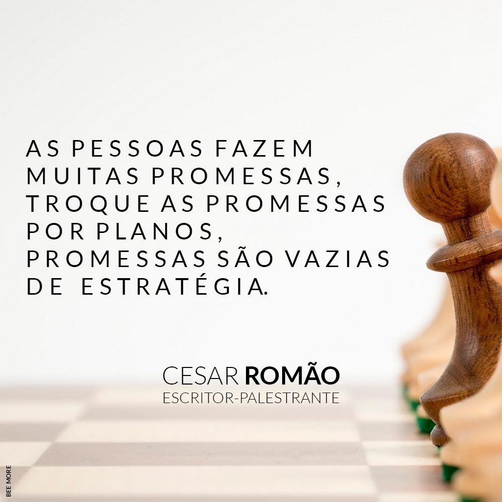As pessoas fazem muitas promessas, troque as promessas por planos, promessas são vazias de estratégia