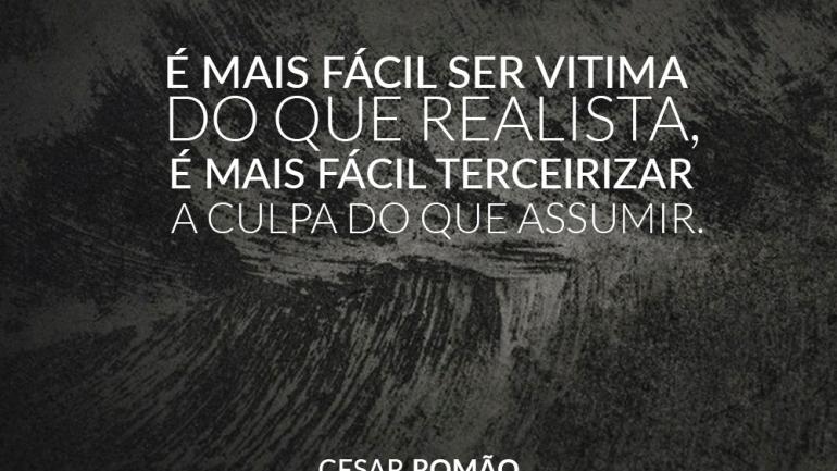 É mais fácil ser vitima do que ser realista é mais fácil terceirizar a culpa do que assumir.